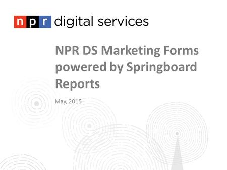 NPR DS Marketing Forms powered by Springboard Reports May, 2015.