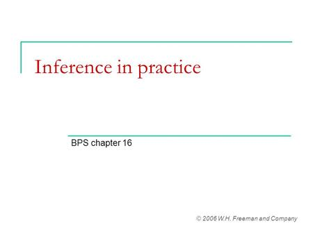 Inference in practice BPS chapter 16 © 2006 W.H. Freeman and Company.