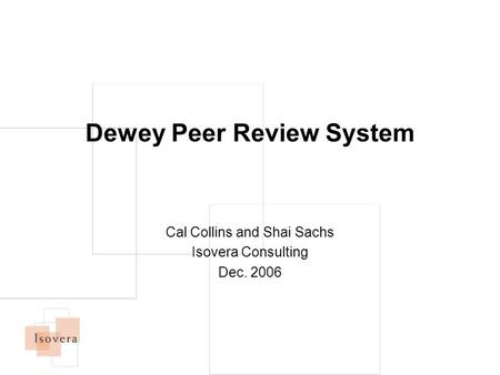 Dewey Peer Review System Cal Collins and Shai Sachs Isovera Consulting Dec. 2006.