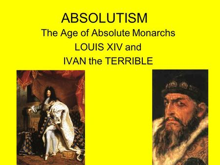The Age of Absolute Monarchs LOUIS XIV and IVAN the TERRIBLE