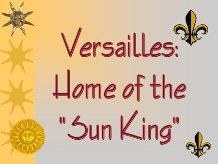 Versailles: Home of the Sun King.
