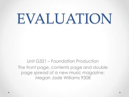 EVALUATION Unit G321 – Foundation Production The front page, contents page and double page spread of a new music magazine: Megan Jade Williams 9308.
