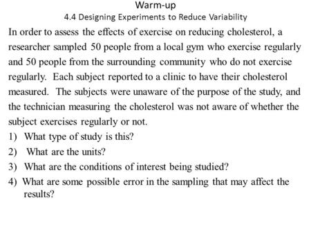 Warm-up 4.4 Designing Experiments to Reduce Variability In order to assess the effects of exercise on reducing cholesterol, a researcher sampled 50 people.