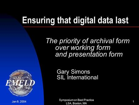 Jan 9, 2004 Symposium on Best Practice LSA, Boston, MA 1 Ensuring that digital data last The priority of archival form over working form and presentation.
