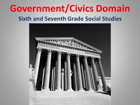 Government/Civics Domain Sixth and Seventh Grade Social Studies.