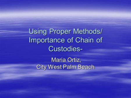Using Proper Methods/ Importance of Chain of Custodies- Maria Ortiz, City West Palm Beach Maria Ortiz, City West Palm Beach.