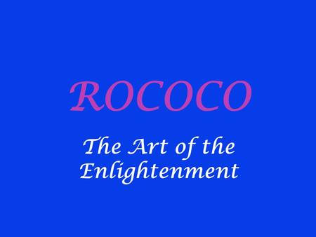 ROCOCO The Art of the Enlightenment. Historical Background 1700s (Reign of Louis XV) Reaction of nobility against classical baroque imposed at Versailles.