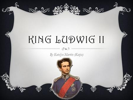 "KING LUDWIG II By Katelyn Martin (Katja). Also known as the ""Swan King,"" ""Mad King Ludwig,"" ""der Märchenkönig (the FairyTale King)"