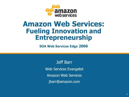 1 Amazon Web Services: Fueling Innovation and Entrepreneurship SOA Web Services Edge 2006 Jeff Barr Web Services Evangelist Amazon Web Services