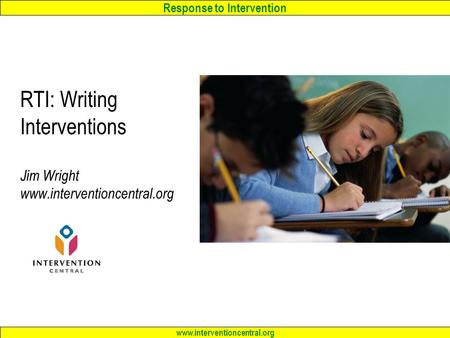 Response to Intervention www.interventioncentral.org RTI: Writing Interventions Jim Wright www.interventioncentral.org.