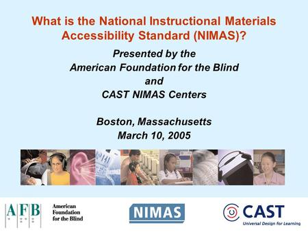 What is the National Instructional Materials Accessibility Standard (NIMAS)? Presented by the American Foundation for the Blind and CAST NIMAS Centers.