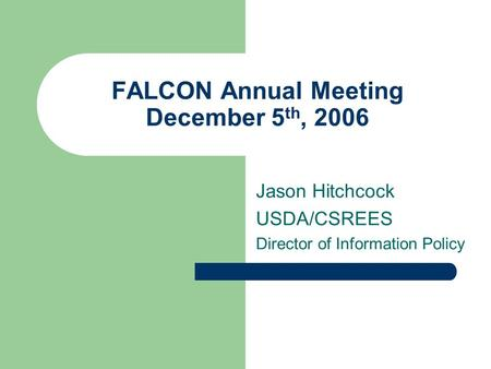 FALCON Annual Meeting December 5 th, 2006 Jason Hitchcock USDA/CSREES Director of Information Policy.