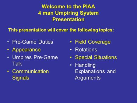 Welcome to the PIAA 4 man Umpiring System Presentation Pre-Game Duties Appearance Umpires Pre-Game Talk Communication Signals Field Coverage Rotations.