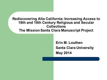 Rediscovering Alta California: Increasing Access to 18th and 19th Century Religious and Secular Collections The Mission Santa Clara Manuscript Project.