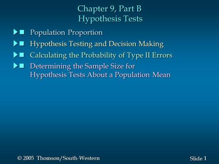 1 1 Slide © 2005 Thomson/South-Western Chapter 9, Part B Hypothesis Tests Population Proportion Population Proportion Hypothesis Testing and Decision Making.