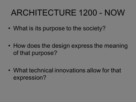 ARCHITECTURE 1200 - NOW What is its purpose to the society? How does the design express the meaning of that purpose? What technical innovations allow for.