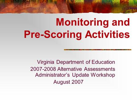 Monitoring and Pre-Scoring Activities Virginia Department of Education 2007-2008 Alternative Assessments Administrator's Update Workshop August 2007.