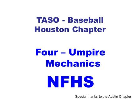 TASO - Baseball Houston Chapter Four – Umpire Mechanics NFHS Special thanks to the Austin Chapter.
