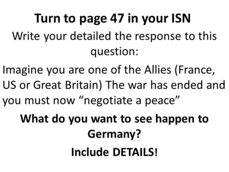 Turn to page 47 in your ISN Write your detailed the response to this question: Imagine you are one of the Allies (France, US or Great Britain) The war.