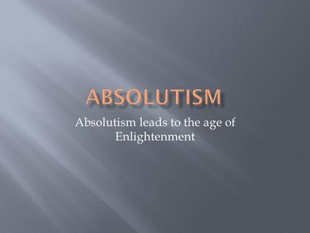 Absolutism leads to the age of Enlightenment.  Powerful Monarchs  Renaissance encourage questioning, People began to question their Kings and Queens,