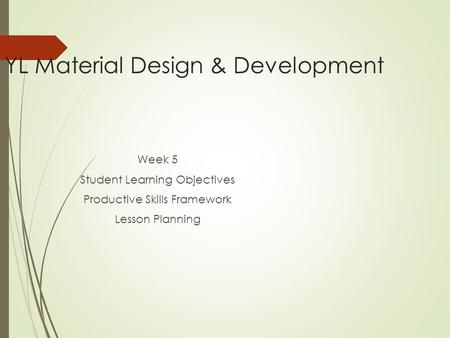 YL Material Design & Development Week 5 Student Learning Objectives Productive Skills Framework Lesson Planning.