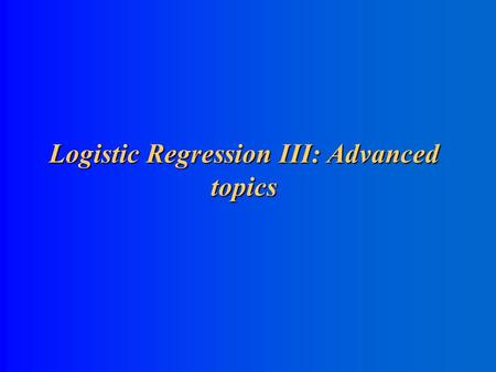 Logistic Regression III: Advanced topics Conditional Logistic Regression for Matched Data Conditional Logistic Regression for Matched Data.