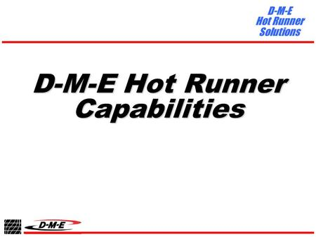 D-M-E Hot Runner Solutions D-M-E Hot Runner Capabilities.