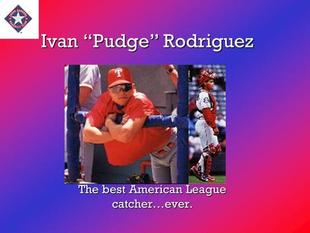 "Ivan ""Pudge"" Rodriguez The best American League catcher…ever."