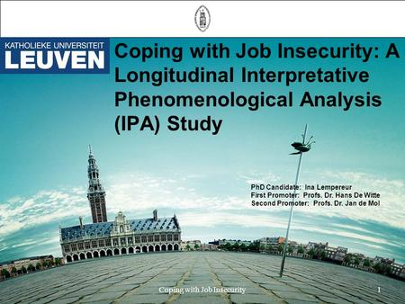 Coping with Job Insecurity: A Longitudinal Interpretative Phenomenological Analysis (IPA) Study PhD Candidate: Ina Lempereur First Promoter: Profs. Dr.