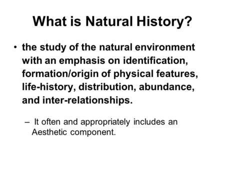 What is Natural History? the study of the natural environment with an emphasis on identification, formation/origin of physical features, life-history,
