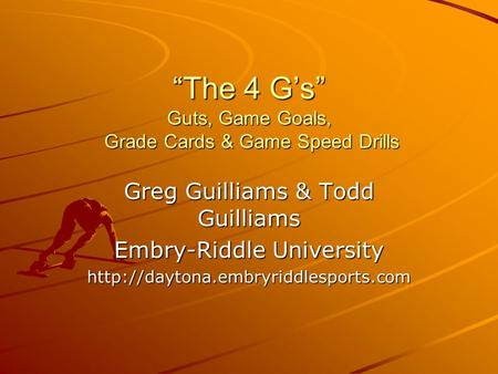 """The 4 G's"" Guts, Game Goals, Grade Cards & Game Speed Drills Greg Guilliams & Todd Guilliams Embry-Riddle University"