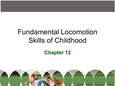 © 2007 McGraw-Hill Higher Education. All rights reserved. Fundamental Locomotion Skills of Childhood Chapter 12.