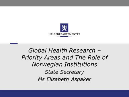 Global Health Research – Priority Areas and The Role of Norwegian Institutions State Secretary Ms Elisabeth Aspaker.