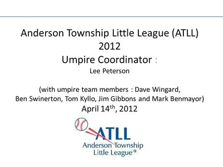 Anderson Township Little League (ATLL) 2012 Umpire Coordinator : Lee Peterson (with umpire team members : Dave Wingard, Ben Swinerton, Tom Kyllo, Jim Gibbons.