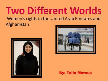 Two Different Worlds Women's rights in the United Arab Emirates and Afghanistan By: Talia Marcus.