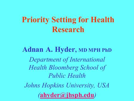 Priority Setting for Health Research Adnan A. Hyder, MD MPH PhD Department of International Health Bloomberg School of Public Health Johns Hopkins University,
