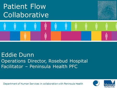 Department of Human Services in collaboration with Peninsula Health Patient Flow Collaborative Eddie Dunn Operations Director, Rosebud Hospital Facilitator.
