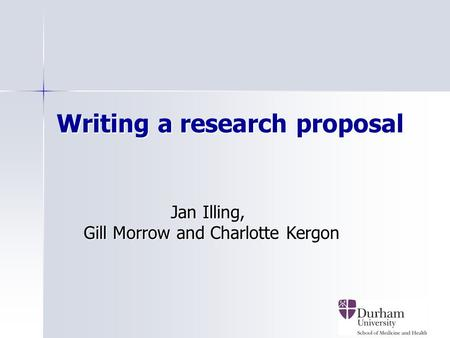 1 Writing a research proposal Jan Illing, Jan Illing, Gill Morrow and Charlotte Kergon Gill Morrow and Charlotte Kergon.