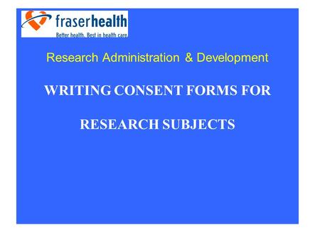 WRITING CONSENT FORMS FOR RESEARCH SUBJECTS Research Administration & Development.