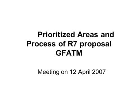 Prioritized Areas and Process of R7 proposal GFATM Meeting on 12 April 2007.