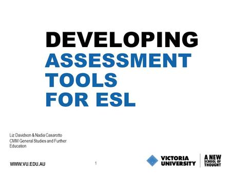 1 WWW.VU.EDU.AU DEVELOPING ASSESSMENT TOOLS FOR ESL Liz Davidson & Nadia Casarotto CMM General Studies and Further Education.