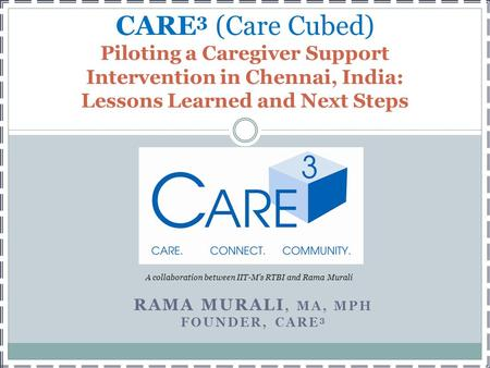 RAMA MURALI, MA, MPH FOUNDER, CARE 3 CARE 3 (Care Cubed) Piloting a Caregiver Support Intervention in Chennai, India: Lessons Learned and Next Steps A.