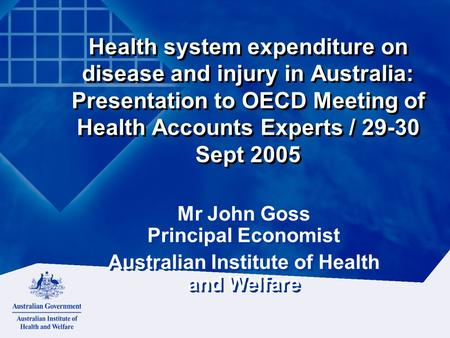 Health system expenditure on disease and injury in Australia: Presentation to OECD Meeting of Health Accounts Experts / 29-30 Sept 2005 Mr John Goss Principal.