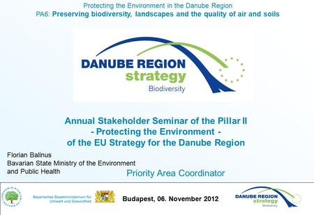Budapest, 06. November 2012 Protecting the Environment in the Danube Region PA6: Preserving biodiversity, landscapes and the quality of air and soils Florian.