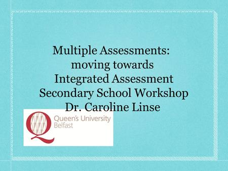 Multiple Assessments: moving towards Integrated Assessment Secondary School Workshop Dr. Caroline Linse.