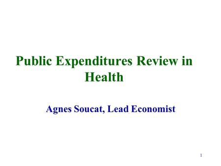 1 Public Expenditures Review in Health Agnes Soucat, Lead Economist.