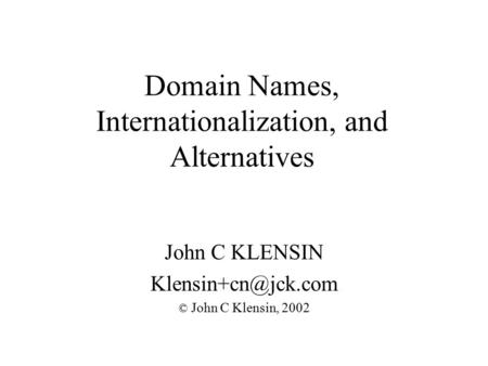 Domain Names, Internationalization, and Alternatives John C KLENSIN © John C Klensin, 2002.