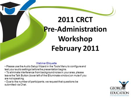 2011 CRCT Pre-Administration Workshop February 2011 Webinar <strong>Etiquette</strong> Please use the Audio Setup Wizard in the Tools Menu to configure and test your audio.