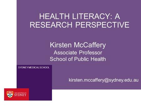SYDNEY MEDICAL SCHOOL HEALTH LITERACY: A RESEARCH PERSPECTIVE Kirsten McCaffery Associate Professor School of Public Health