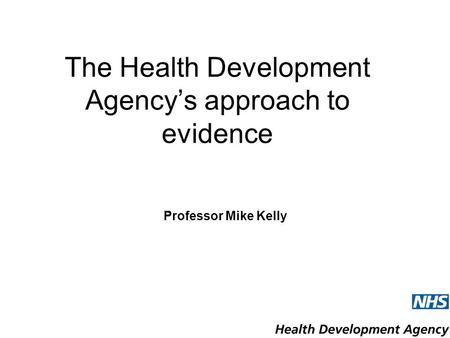 The Health Development Agency's approach to evidence Professor Mike Kelly.